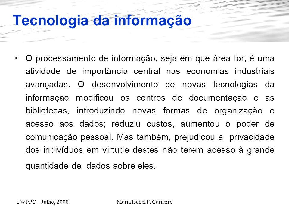I WPPC – Julho, 2008Maria Isabel F. Carneiro Tecnologia da informação O processamento de informação, seja em que área for, é uma atividade de importân