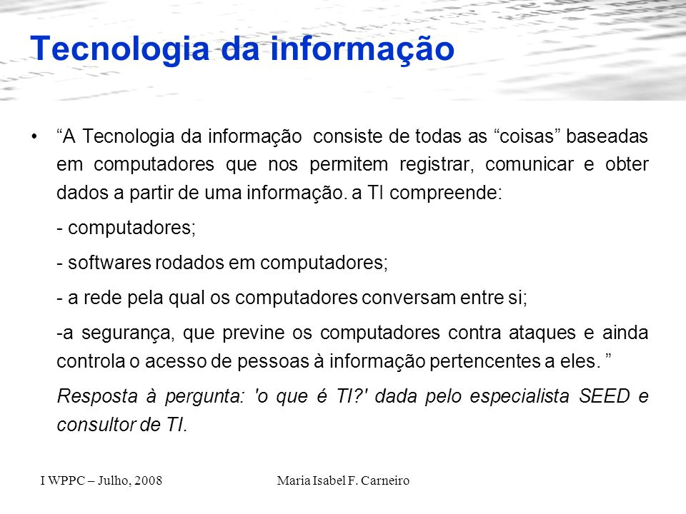 I WPPC – Julho, 2008Maria Isabel F. Carneiro Tecnologia da informação A Tecnologia da informação consiste de todas as coisas baseadas em computadores