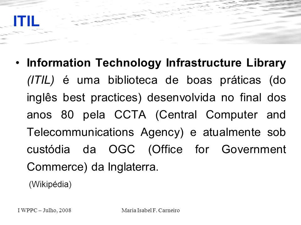I WPPC – Julho, 2008Maria Isabel F. Carneiro ITIL Information Technology Infrastructure Library (ITIL) é uma biblioteca de boas práticas (do inglês be