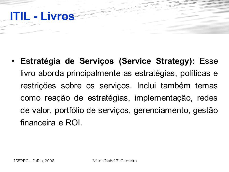 I WPPC – Julho, 2008Maria Isabel F. Carneiro ITIL - Livros Estratégia de Serviços (Service Strategy): Esse livro aborda principalmente as estratégias,