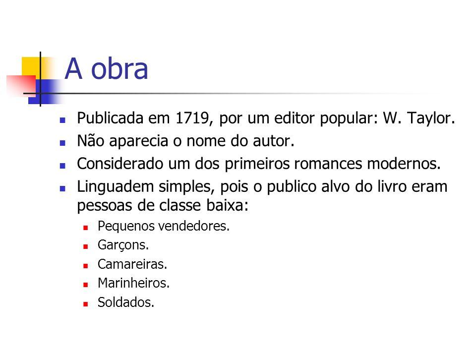 A obra Publicada em 1719, por um editor popular: W. Taylor. Não aparecia o nome do autor. Considerado um dos primeiros romances modernos. Linguadem si