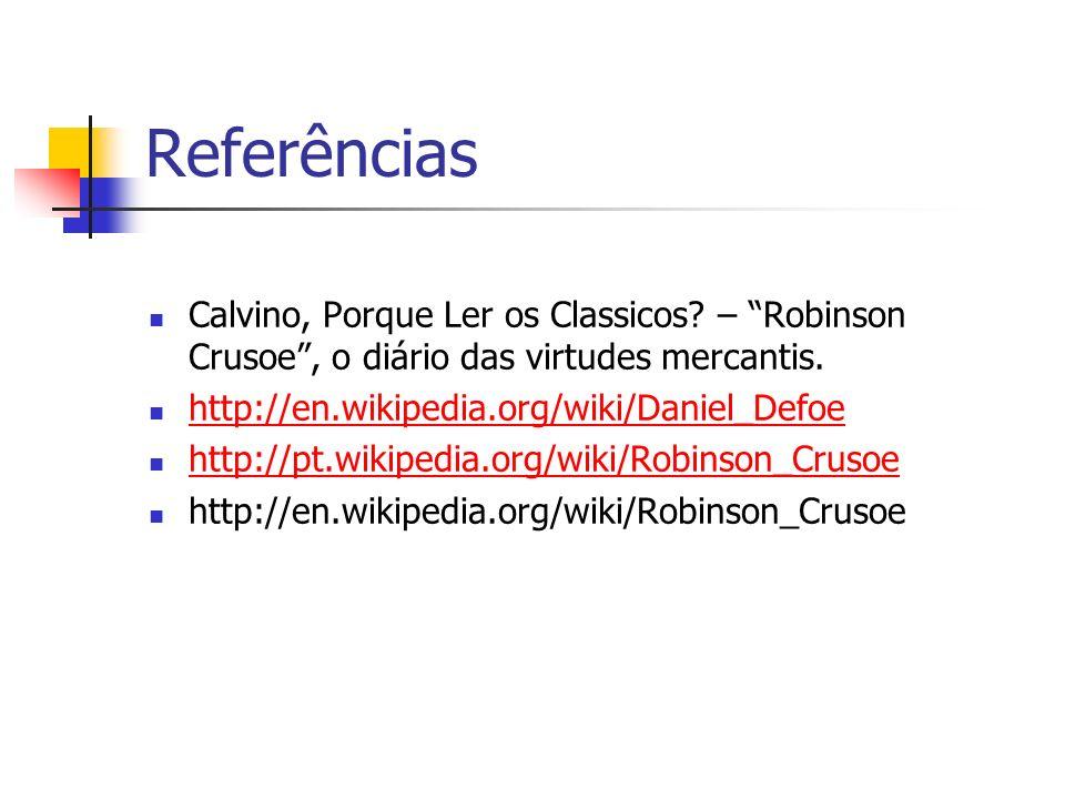 Referências Calvino, Porque Ler os Classicos? – Robinson Crusoe, o diário das virtudes mercantis. http://en.wikipedia.org/wiki/Daniel_Defoe http://pt.