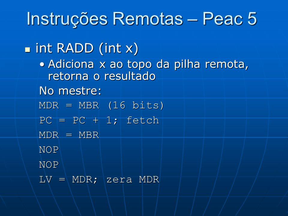 Instruções Remotas – Peac 5 int RADD (int x) int RADD (int x) Adiciona x ao topo da pilha remota, retorna o resultadoAdiciona x ao topo da pilha remot