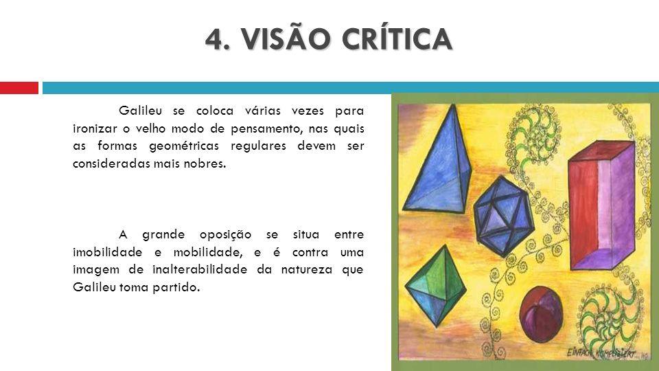 4. VISÃO CRÍTICA Galileu se coloca várias vezes para ironizar o velho modo de pensamento, nas quais as formas geométricas regulares devem ser consider