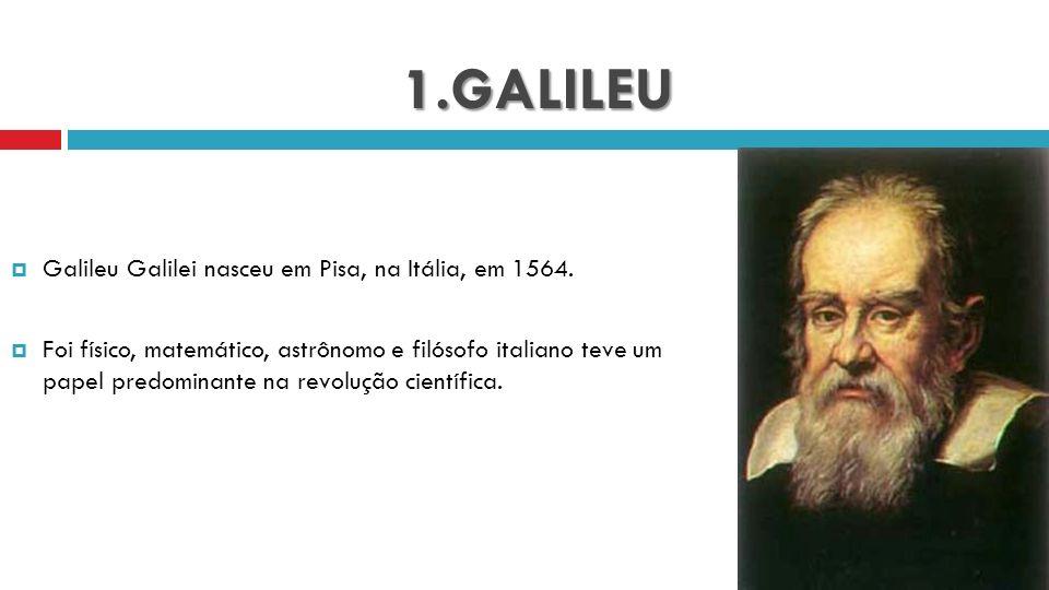 1.GALILEU Galileu Galilei nasceu em Pisa, na Itália, em 1564. Foi físico, matemático, astrônomo e filósofo italiano teve um papel predominante na revo