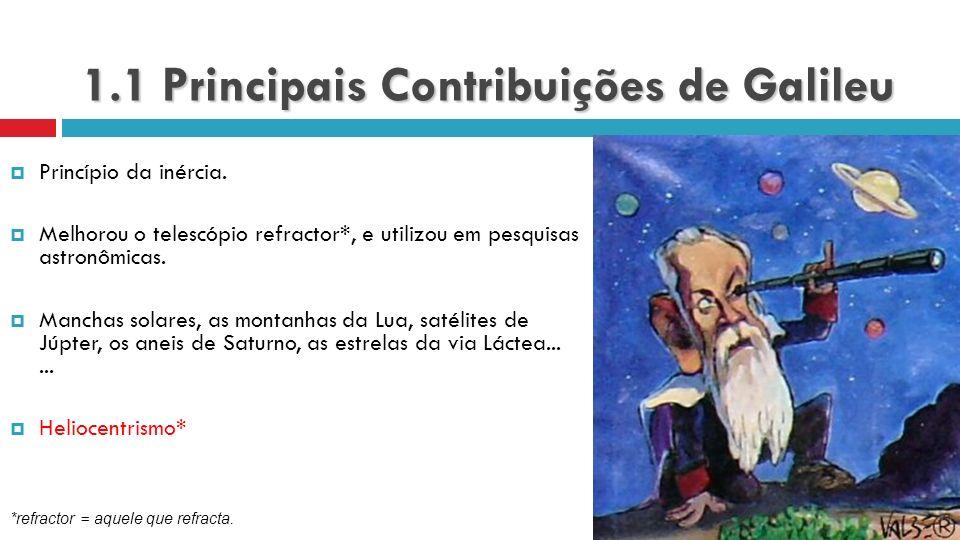1.1 Principais Contribuições de Galileu Princípio da inércia. Melhorou o telescópio refractor*, e utilizou em pesquisas astronômicas. Manchas solares,