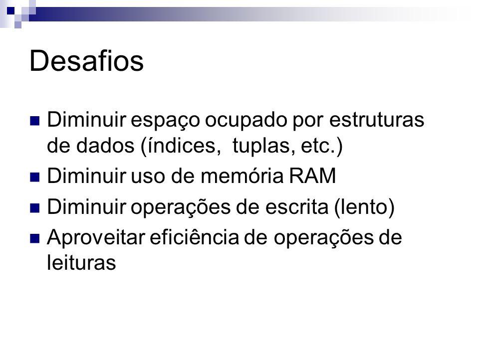Desafios Diminuir espaço ocupado por estruturas de dados (índices, tuplas, etc.) Diminuir uso de memória RAM Diminuir operações de escrita (lento) Apr