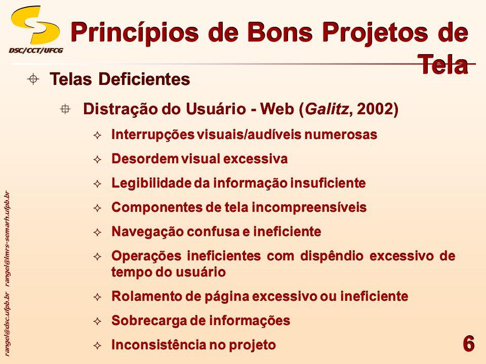 rangel@dsc.ufpb.br rangel@lmrs-semarh.ufpb.br DSC/CCT/UFCGDSC/CCT/UFCG 7 Telas Deficientes Distração do Usuário - Web (Galitz, 2002) Informações desatualizadas Projeto ultrapassado devido à imitação ou cópia de documentos impressos ou sistemas tecnologicamente superados Telas Deficientes Distração do Usuário - Web (Galitz, 2002) Informações desatualizadas Projeto ultrapassado devido à imitação ou cópia de documentos impressos ou sistemas tecnologicamente superados Princípios de Bons Projetos de Tela