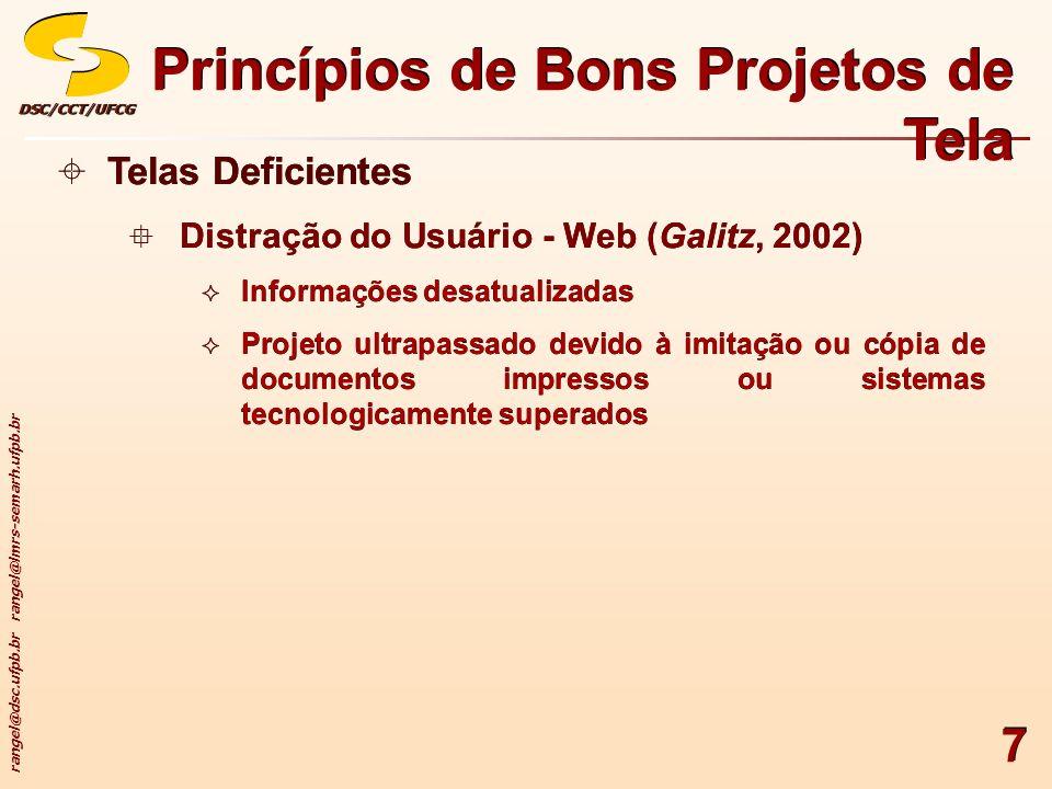 rangel@dsc.ufpb.br rangel@lmrs-semarh.ufpb.br DSC/CCT/UFCGDSC/CCT/UFCG 48 Princípios de Bons Projetos de Tela Tamanho de Página da Web Argumentos para páginas mais longas Aparência com a estrutura familiar de documentos em papel (formulário contínuo) Demanda de um número menor de cliques para a navegação através de um site da Web Maior facilidade de download e impressão para leitura posterior Maior facilidade de manutenção (número menor de categorias de links de navegação para outras páginas) Tamanho de Página da Web Argumentos para páginas mais longas Aparência com a estrutura familiar de documentos em papel (formulário contínuo) Demanda de um número menor de cliques para a navegação através de um site da Web Maior facilidade de download e impressão para leitura posterior Maior facilidade de manutenção (número menor de categorias de links de navegação para outras páginas)