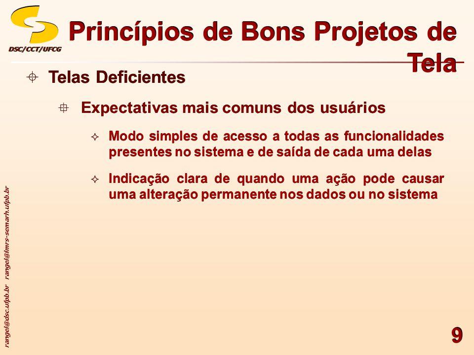 rangel@dsc.ufpb.br rangel@lmrs-semarh.ufpb.br DSC/CCT/UFCGDSC/CCT/UFCG 30 Princípios de Bons Projetos de Tela Agrupamento usando Bordas Lineares Recomendações Incorporação de bordas lineares para Focalização da atenção em agrupamentos ou informações correlatas Orientação do olho ao longo da tela Uso de uma representação hierárquica padronizada para a representação de linhas, não excedendo 3 espessuras e 2 estilos de linha Criação de linhas consistentes em altura e comprimento Alinhamento das bordas de agrupamentos adjacentes (sempre que possível) pela esquerda, direita, topo e base Agrupamento usando Bordas Lineares Recomendações Incorporação de bordas lineares para Focalização da atenção em agrupamentos ou informações correlatas Orientação do olho ao longo da tela Uso de uma representação hierárquica padronizada para a representação de linhas, não excedendo 3 espessuras e 2 estilos de linha Criação de linhas consistentes em altura e comprimento Alinhamento das bordas de agrupamentos adjacentes (sempre que possível) pela esquerda, direita, topo e base