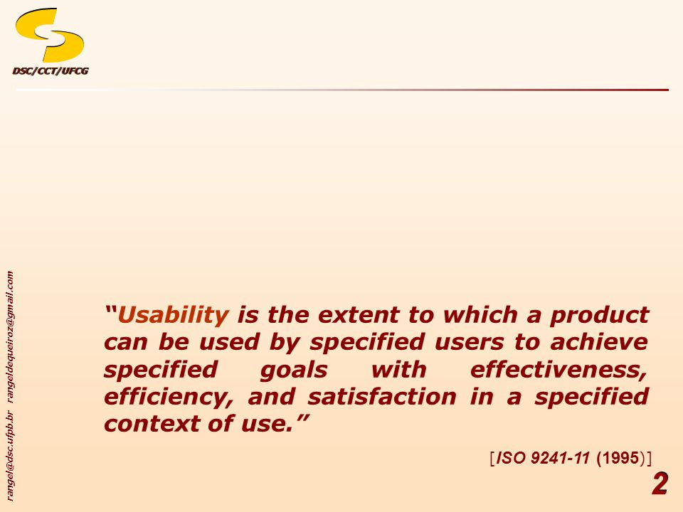 rangel@dsc.ufpb.br rangeldequeiroz@gmail.com DSC/CCT/UFCGDSC/CCT/UFCG 2 Usability is the extent to which a product can be used by specified users to achieve specified goals with effectiveness, efficiency, and satisfaction in a specified context of use.