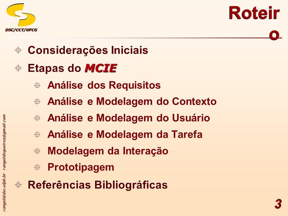 rangel@dsc.ufpb.br rangeldequeiroz@gmail.com DSC/CCT/UFCGDSC/CCT/UFCG 3 Roteir o Considerações Iniciais MCIE Etapas do MCIE Análise dos Requisitos Análise e Modelagem do Contexto Análise e Modelagem do Usuário Análise e Modelagem da Tarefa Modelagem da Interação Prototipagem Referências Bibliográficas Considerações Iniciais MCIE Etapas do MCIE Análise dos Requisitos Análise e Modelagem do Contexto Análise e Modelagem do Usuário Análise e Modelagem da Tarefa Modelagem da Interação Prototipagem Referências Bibliográficas