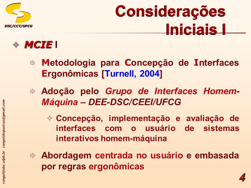 rangel@dsc.ufpb.br rangeldequeiroz@gmail.com DSC/CCT/UFCGDSC/CCT/UFCG 4 Considerações Iniciais I MCIE MCIE I M etodologia para C oncepção de I nterfaces E rgonômicas [Turnell, 2004] Adoção pelo Grupo de Interfaces Homem- Máquina – DEE-DSC/CEEI/UFCG Concepção, implementação e avaliação de interfaces com o usuário de sistemas interativos homem-máquina Abordagem centrada no usuário e embasada por regras ergonômicas MCIE MCIE I M etodologia para C oncepção de I nterfaces E rgonômicas [Turnell, 2004] Adoção pelo Grupo de Interfaces Homem- Máquina – DEE-DSC/CEEI/UFCG Concepção, implementação e avaliação de interfaces com o usuário de sistemas interativos homem-máquina Abordagem centrada no usuário e embasada por regras ergonômicas