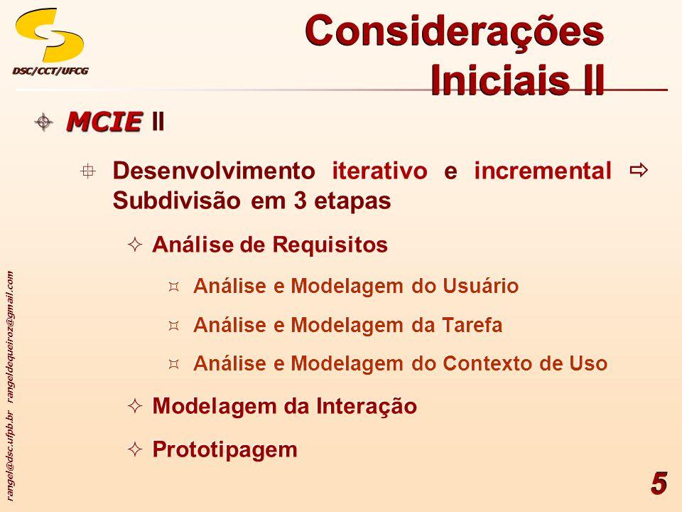 rangel@dsc.ufpb.br rangeldequeiroz@gmail.com DSC/CCT/UFCGDSC/CCT/UFCG 6 Considerações Iniciais III MCIE MCIE III Avaliação dos artefatos construídos em cada etapa imediatamente após sua conclusão Uso dos artefatos como entradas para a etapa seguinte Consideração do modelo cognitivo (modo de pensar e agir) do usuário Existência de ferramentas para apoio da maioria das etapas do desenvolvimento da interface MCIE MCIE III Avaliação dos artefatos construídos em cada etapa imediatamente após sua conclusão Uso dos artefatos como entradas para a etapa seguinte Consideração do modelo cognitivo (modo de pensar e agir) do usuário Existência de ferramentas para apoio da maioria das etapas do desenvolvimento da interface