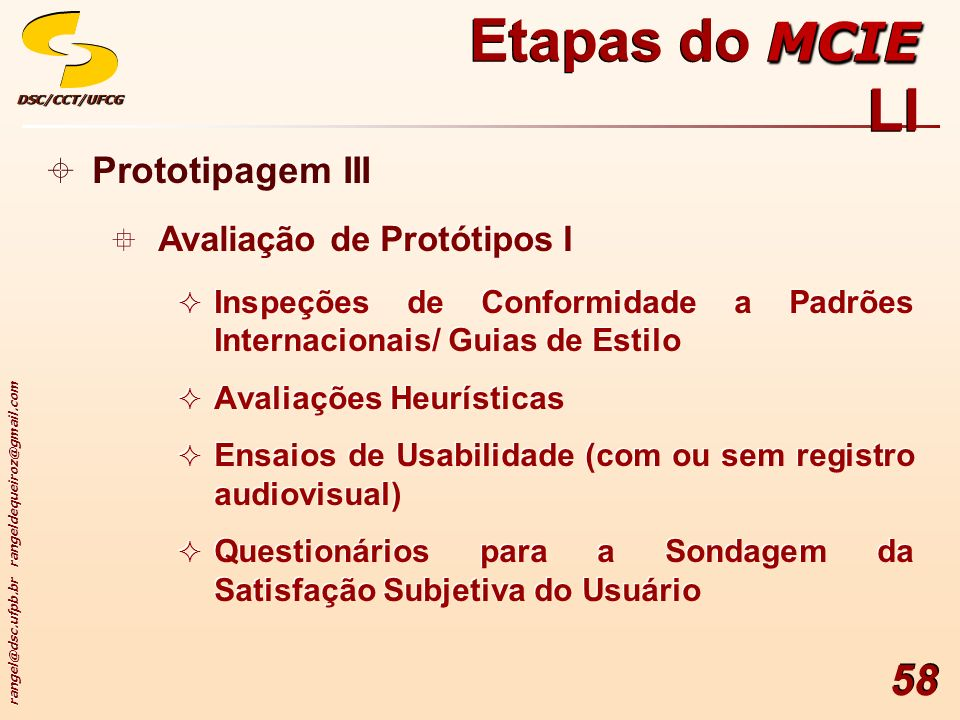 rangel@dsc.ufpb.br rangeldequeiroz@gmail.com DSC/CCT/UFCGDSC/CCT/UFCG 58 Prototipagem III Avaliação de Protótipos I Inspeções de Conformidade a Padrões Internacionais/ Guias de Estilo Avaliações Heurísticas Ensaios de Usabilidade (com ou sem registro audiovisual) Questionários para a Sondagem da Satisfação Subjetiva do Usuário Prototipagem III Avaliação de Protótipos I Inspeções de Conformidade a Padrões Internacionais/ Guias de Estilo Avaliações Heurísticas Ensaios de Usabilidade (com ou sem registro audiovisual) Questionários para a Sondagem da Satisfação Subjetiva do Usuário MCIE Etapas do MCIE LI