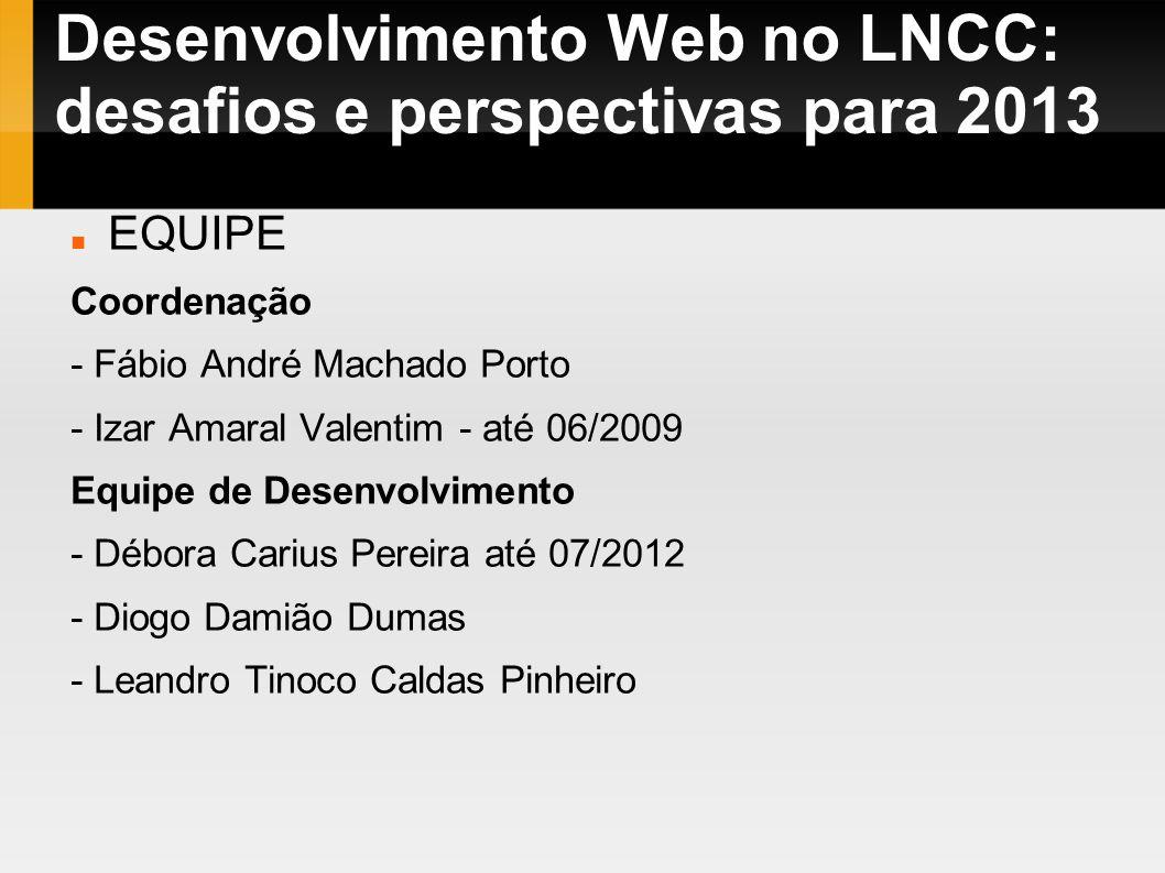 Desenvolvimento Web no LNCC: desafios e perspectivas para 2013 EQUIPE Coordenação - Fábio André Machado Porto - Izar Amaral Valentim - até 06/2009 Equ
