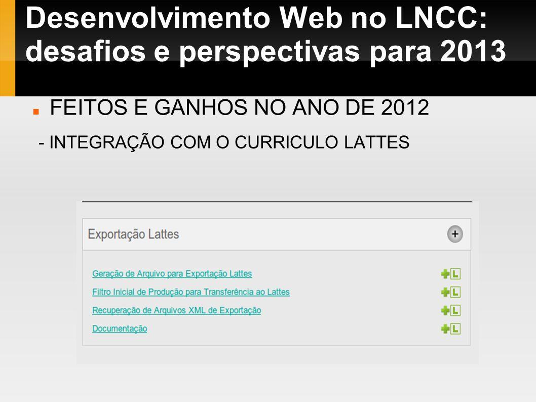 Desenvolvimento Web no LNCC: desafios e perspectivas para 2013 FEITOS E GANHOS NO ANO DE 2012 - INTEGRAÇÃO COM O CURRICULO LATTES