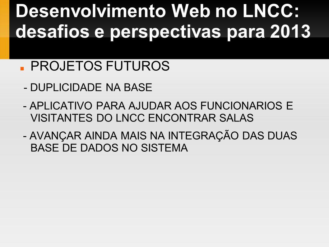 Desenvolvimento Web no LNCC: desafios e perspectivas para 2013 PROJETOS FUTUROS - DUPLICIDADE NA BASE - APLICATIVO PARA AJUDAR AOS FUNCIONARIOS E VISI