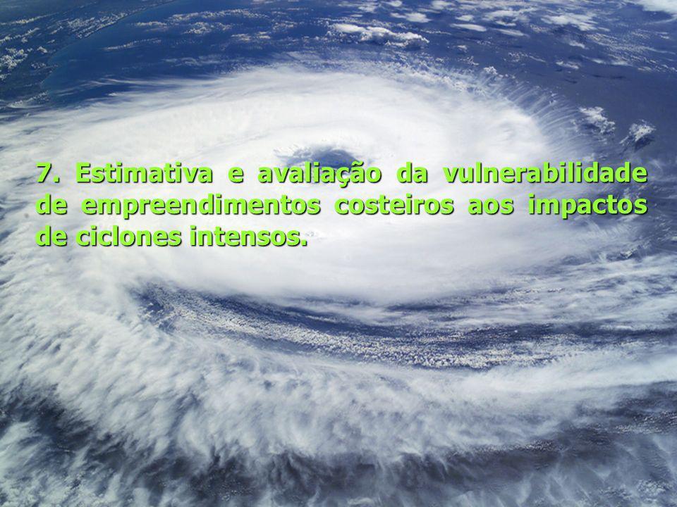 7. Estimativa e avaliação da vulnerabilidade de empreendimentos costeiros aos impactos de ciclones intensos.