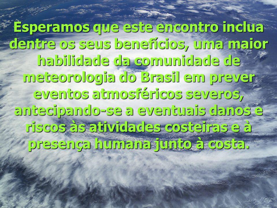 Esperamos que este encontro inclua dentre os seus benefícios, uma maior habilidade da comunidade de meteorologia do Brasil em prever eventos atmosféri