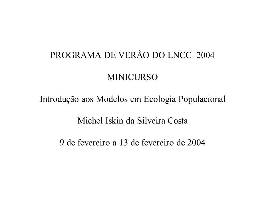 PROGRAMA DE VERÃO DO LNCC 2004 MINICURSO Introdução aos Modelos em Ecologia Populacional Michel Iskin da Silveira Costa 9 de fevereiro a 13 de feverei