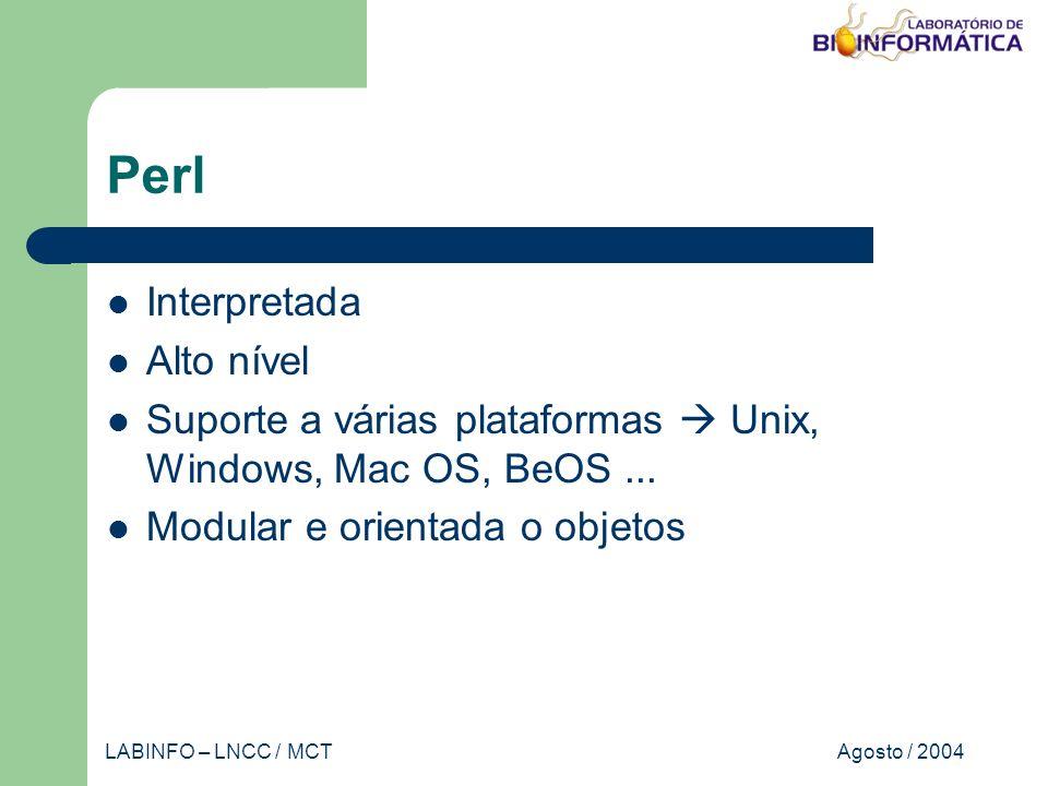 Agosto / 2004LABINFO – LNCC / MCT Perl Interpretada Alto nível Suporte a várias plataformas Unix, Windows, Mac OS, BeOS...