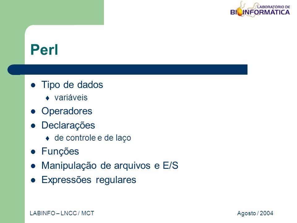 Agosto / 2004LABINFO – LNCC / MCT Perl Tipo de dados variáveis Operadores Declarações de controle e de laço Funções Manipulação de arquivos e E/S Expressões regulares