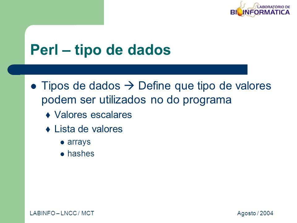 Agosto / 2004LABINFO – LNCC / MCT Perl – tipo de dados Tipos de dados Define que tipo de valores podem ser utilizados no do programa Valores escalares Lista de valores arrays hashes