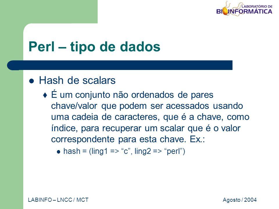Agosto / 2004LABINFO – LNCC / MCT Perl – tipo de dados Hash de scalars É um conjunto não ordenados de pares chave/valor que podem ser acessados usando uma cadeia de caracteres, que é a chave, como índice, para recuperar um scalar que é o valor correspondente para esta chave.