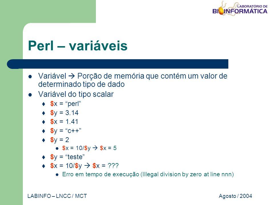 Agosto / 2004LABINFO – LNCC / MCT Perl – variáveis Variável Porção de memória que contém um valor de determinado tipo de dado Variável do tipo scalar $x = perl $y = 3.14 $x = 1.41 $y = c++ $y = 2 $x = 10/$y $x = 5 $y = teste $x = 10/$y $x = .