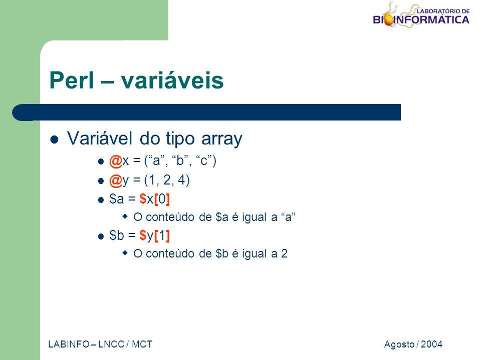 Agosto / 2004LABINFO – LNCC / MCT Perl – variáveis Variável do tipo array @x = (a, b, c) @y = (1, 2, 4) $a = $x[0] O conteúdo de $a é igual a a $b = $y[1] O conteúdo de $b é igual a 2