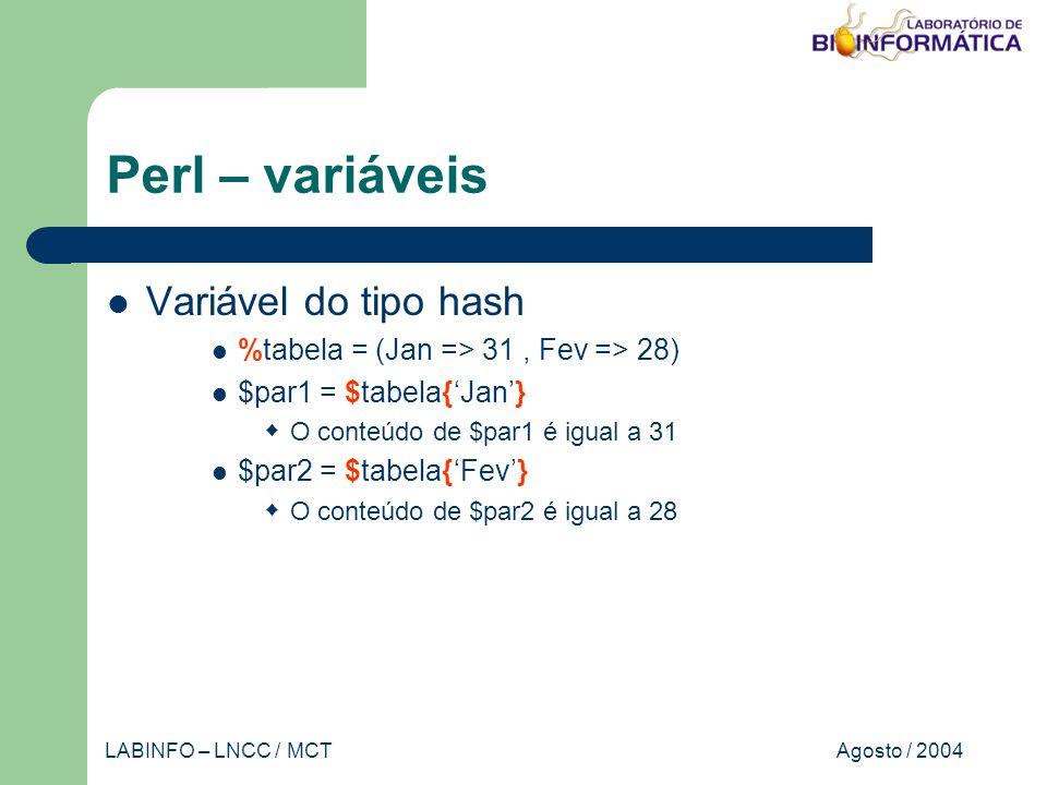 Agosto / 2004LABINFO – LNCC / MCT Perl – variáveis Variável do tipo hash %tabela = (Jan => 31, Fev => 28) $par1 = $tabela{Jan} O conteúdo de $par1 é igual a 31 $par2 = $tabela{Fev} O conteúdo de $par2 é igual a 28