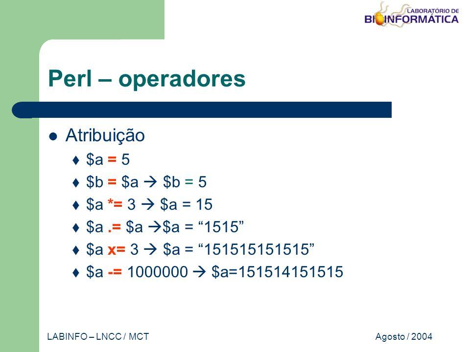Agosto / 2004LABINFO – LNCC / MCT Perl – operadores Atribuição $a = 5 $b = $a $b = 5 $a *= 3 $a = 15 $a.= $a $a = 1515 $a x= 3 $a = 151515151515 $a -= 1000000 $a=151514151515