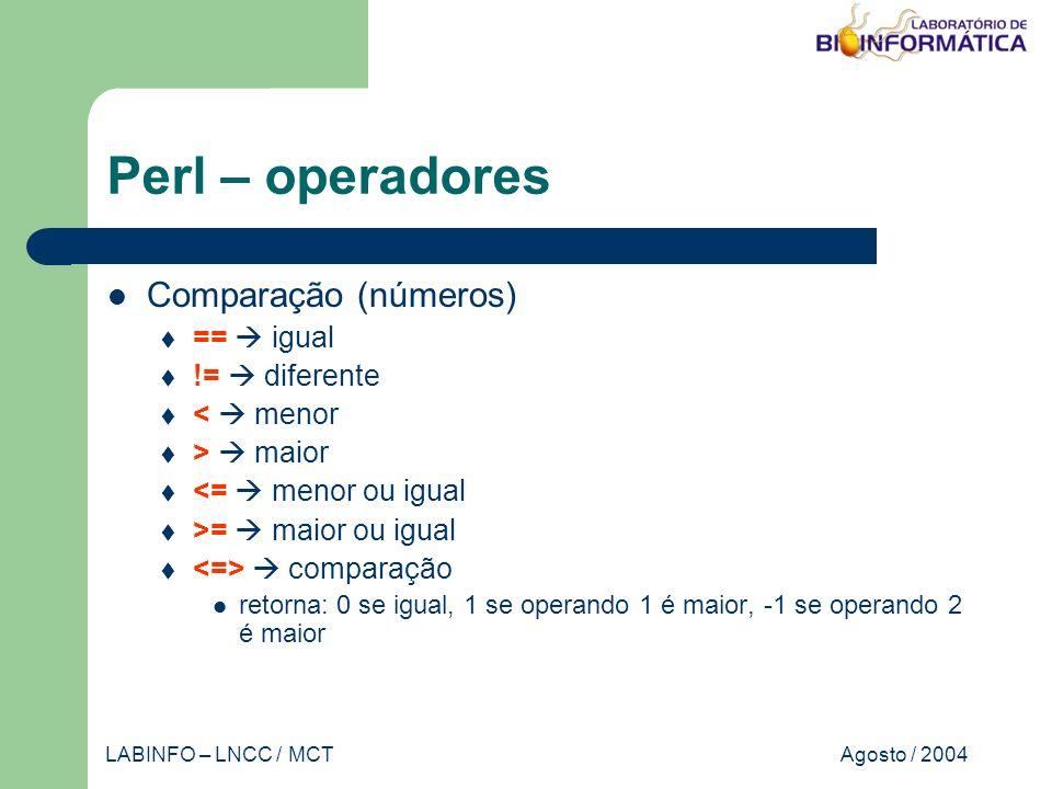 Agosto / 2004LABINFO – LNCC / MCT Perl – operadores Comparação (números) == igual != diferente < menor > maior <= menor ou igual >= maior ou igual comparação retorna: 0 se igual, 1 se operando 1 é maior, -1 se operando 2 é maior