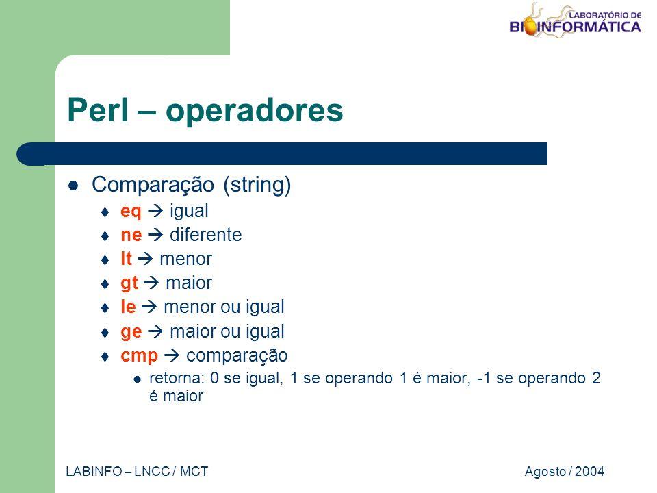 Agosto / 2004LABINFO – LNCC / MCT Perl – operadores Comparação (string) eq igual ne diferente lt menor gt maior le menor ou igual ge maior ou igual cmp comparação retorna: 0 se igual, 1 se operando 1 é maior, -1 se operando 2 é maior