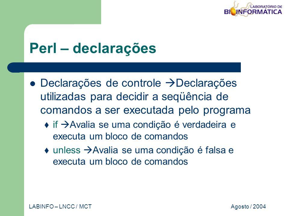Agosto / 2004LABINFO – LNCC / MCT Perl – declarações Declarações de controle Declarações utilizadas para decidir a seqüência de comandos a ser executada pelo programa if Avalia se uma condição é verdadeira e executa um bloco de comandos unless Avalia se uma condição é falsa e executa um bloco de comandos