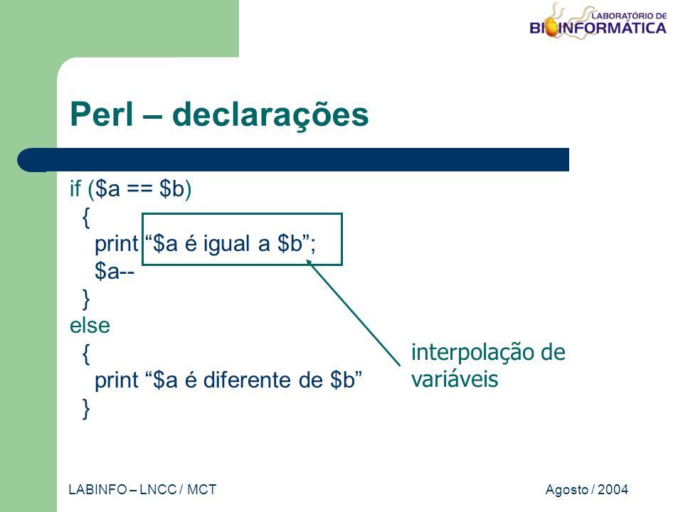 Agosto / 2004LABINFO – LNCC / MCT Perl – declarações if ($a == $b) { print $a é igual a $b; $a-- } else { print $a é diferente de $b } interpolação de variáveis