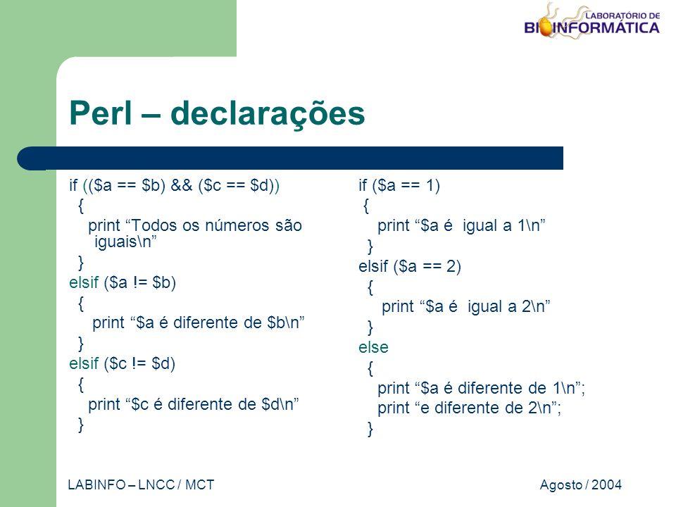 Agosto / 2004LABINFO – LNCC / MCT Perl – declarações if (($a == $b) && ($c == $d)) { print Todos os números são iguais\n } elsif ($a != $b) { print $a é diferente de $b\n } elsif ($c != $d) { print $c é diferente de $d\n } if ($a == 1) { print $a é igual a 1\n } elsif ($a == 2) { print $a é igual a 2\n } else { print $a é diferente de 1\n; print e diferente de 2\n; }