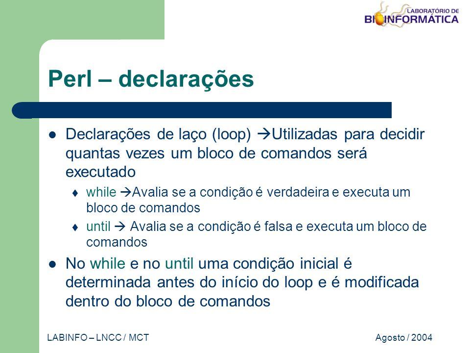 Agosto / 2004LABINFO – LNCC / MCT Perl – declarações Declarações de laço (loop) Utilizadas para decidir quantas vezes um bloco de comandos será executado while Avalia se a condição é verdadeira e executa um bloco de comandos until Avalia se a condição é falsa e executa um bloco de comandos No while e no until uma condição inicial é determinada antes do início do loop e é modificada dentro do bloco de comandos