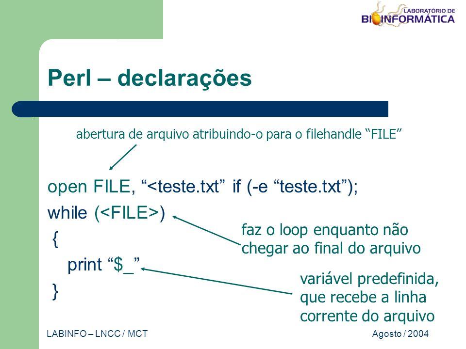 Agosto / 2004LABINFO – LNCC / MCT Perl – declarações open FILE, <teste.txt if (-e teste.txt); while ( ) { print $_ } abertura de arquivo atribuindo-o para o filehandle FILE faz o loop enquanto não chegar ao final do arquivo variável predefinida, que recebe a linha corrente do arquivo