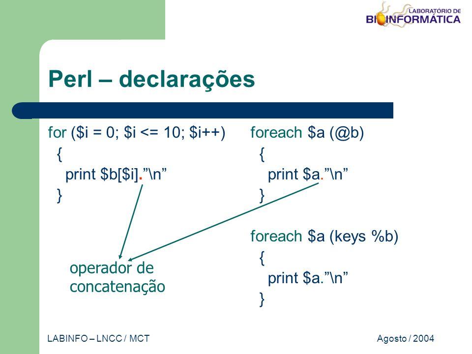 Agosto / 2004LABINFO – LNCC / MCT Perl – declarações for ($i = 0; $i <= 10; $i++) { print $b[$i].\n } foreach $a (@b) { print $a.\n } foreach $a (keys %b) { print $a.\n } operador de concatenação