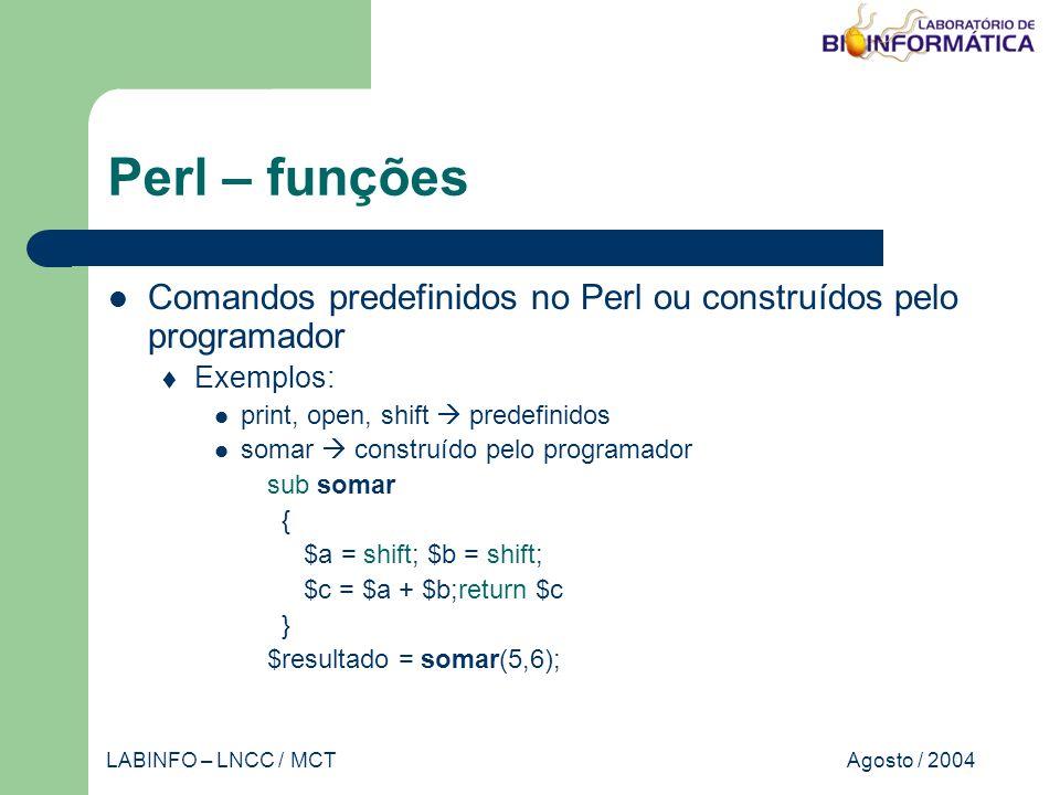 Agosto / 2004LABINFO – LNCC / MCT Perl – funções Comandos predefinidos no Perl ou construídos pelo programador Exemplos: print, open, shift predefinidos somar construído pelo programador sub somar { $a = shift; $b = shift; $c = $a + $b;return $c } $resultado = somar(5,6);