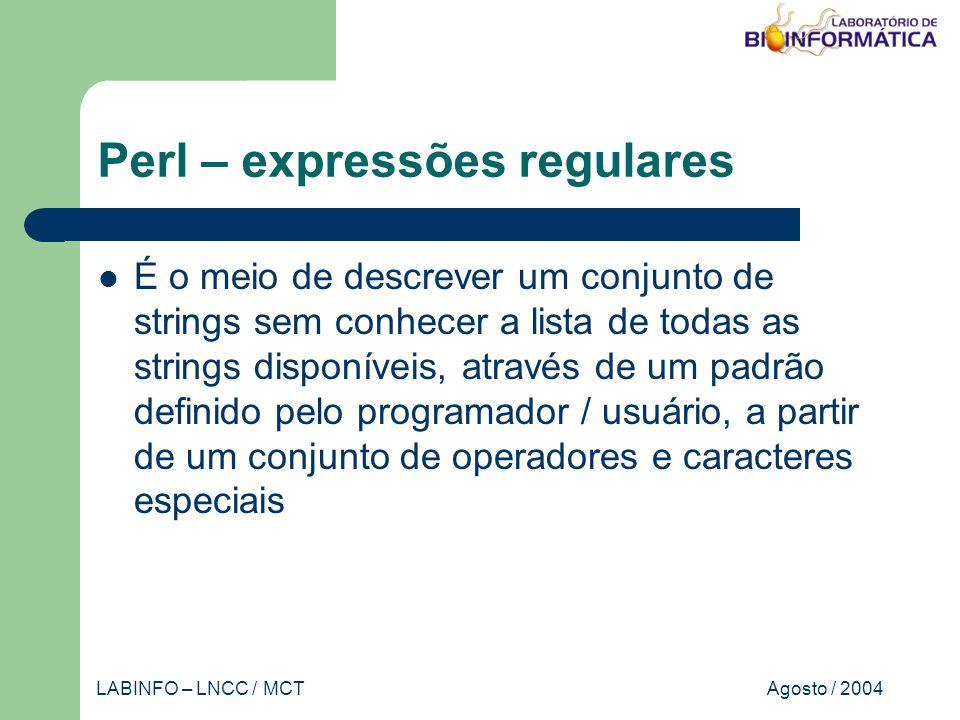Agosto / 2004LABINFO – LNCC / MCT Perl – expressões regulares É o meio de descrever um conjunto de strings sem conhecer a lista de todas as strings disponíveis, através de um padrão definido pelo programador / usuário, a partir de um conjunto de operadores e caracteres especiais