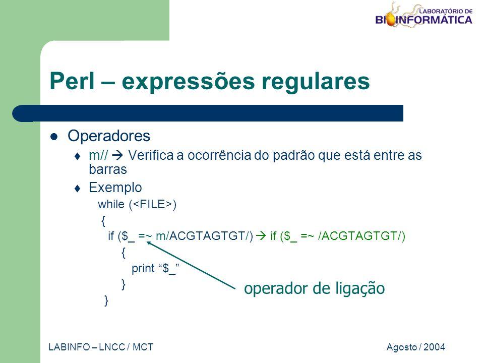 Agosto / 2004LABINFO – LNCC / MCT Perl – expressões regulares Operadores m// Verifica a ocorrência do padrão que está entre as barras Exemplo while ( ) { if ($_ =~ m/ACGTAGTGT/) if ($_ =~ /ACGTAGTGT/) { print $_ } operador de ligação