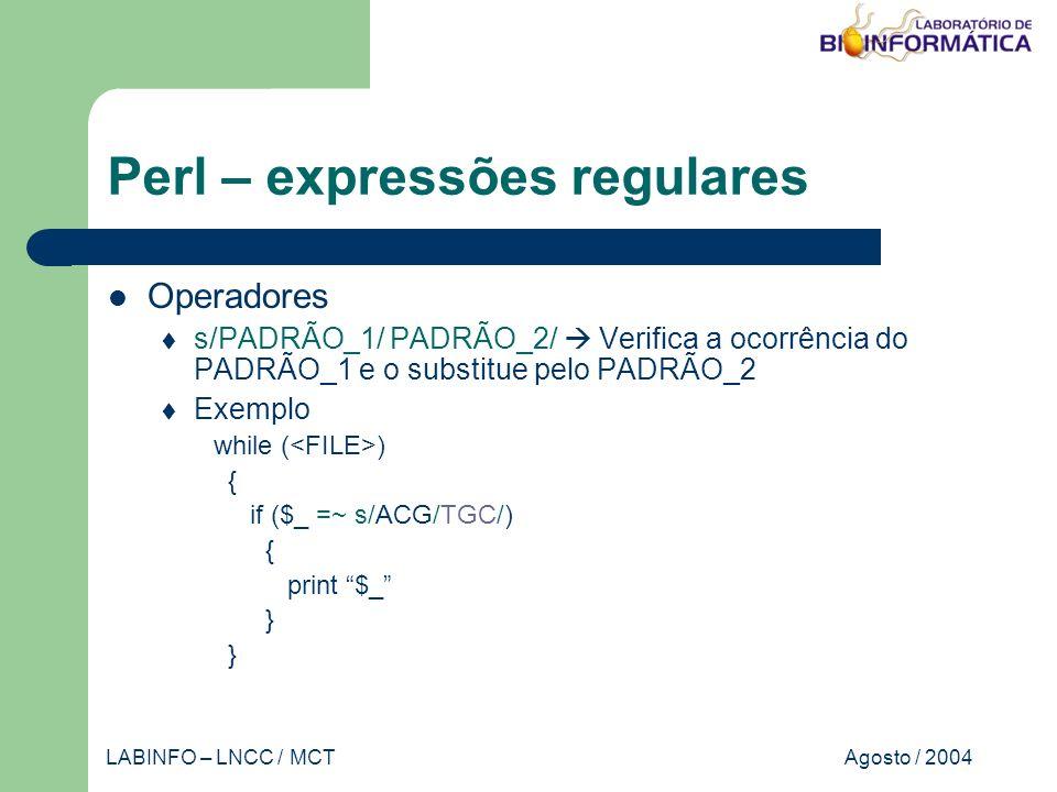Agosto / 2004LABINFO – LNCC / MCT Perl – expressões regulares Operadores s/PADRÃO_1/ PADRÃO_2/ Verifica a ocorrência do PADRÃO_1 e o substitue pelo PADRÃO_2 Exemplo while ( ) { if ($_ =~ s/ACG/TGC/) { print $_ }