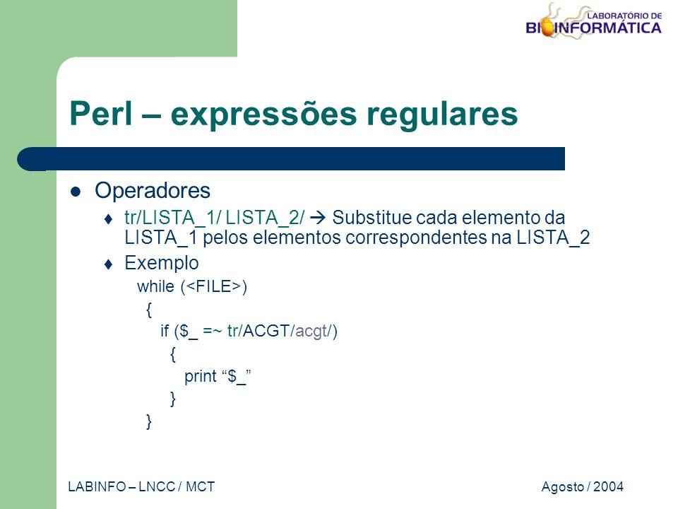 Agosto / 2004LABINFO – LNCC / MCT Perl – expressões regulares Operadores tr/LISTA_1/ LISTA_2/ Substitue cada elemento da LISTA_1 pelos elementos correspondentes na LISTA_2 Exemplo while ( ) { if ($_ =~ tr/ACGT/acgt/) { print $_ }