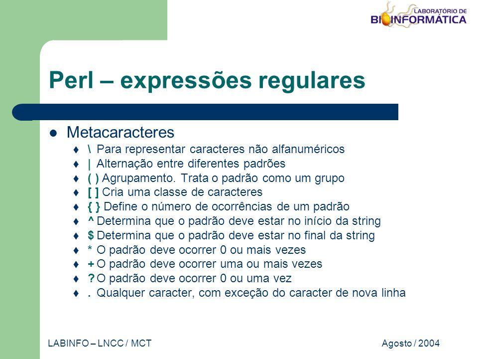 Agosto / 2004LABINFO – LNCC / MCT Perl – expressões regulares Metacaracteres \Para representar caracteres não alfanuméricos |Alternação entre diferentes padrões ( ) Agrupamento.