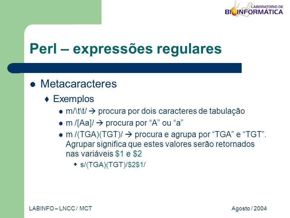 Agosto / 2004LABINFO – LNCC / MCT Perl – expressões regulares Metacaracteres Exemplos m/\t\t/ procura por dois caracteres de tabulação m /[Aa]/ procura por A ou a m /(TGA)(TGT)/ procura e agrupa por TGA e TGT.