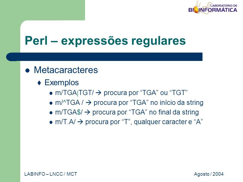 Agosto / 2004LABINFO – LNCC / MCT Perl – expressões regulares Metacaracteres Exemplos m/TGA | TGT/ procura por TGA ou TGT m/^TGA / procura por TGA no início da string m/TGA$/ procura por TGA no final da string m/T.A/ procura por T, qualquer caracter e A
