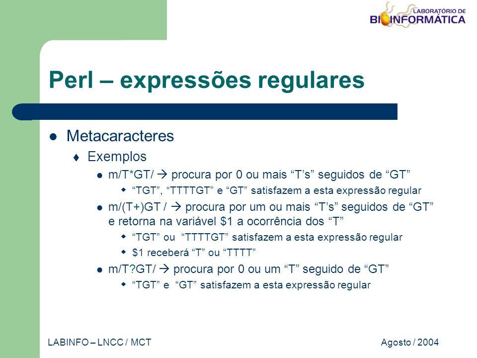 Agosto / 2004LABINFO – LNCC / MCT Perl – expressões regulares Metacaracteres Exemplos m/T*GT/ procura por 0 ou mais Ts seguidos de GT TGT, TTTTGT e GT satisfazem a esta expressão regular m/(T+)GT / procura por um ou mais Ts seguidos de GT e retorna na variável $1 a ocorrência dos T TGT ou TTTTGT satisfazem a esta expressão regular $1 receberá T ou TTTT m/T GT/ procura por 0 ou um T seguido de GT TGT e GT satisfazem a esta expressão regular
